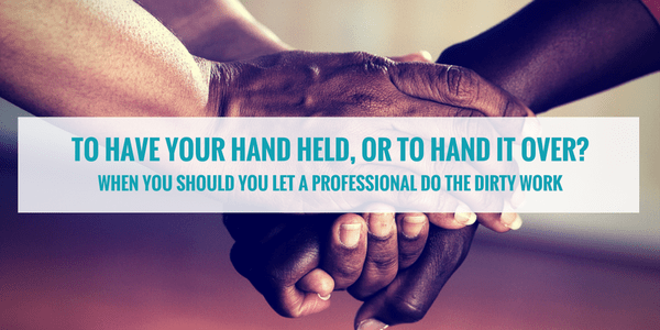 To have your hand held, or to hand it over? When should you let someone else do the dirty work?