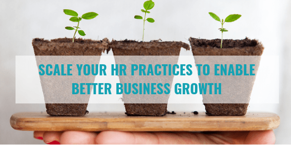 Scale Your HR Practices to Enable Better Business Growth